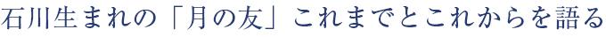 石川生まれの「月の友」これまでとこれからを語る